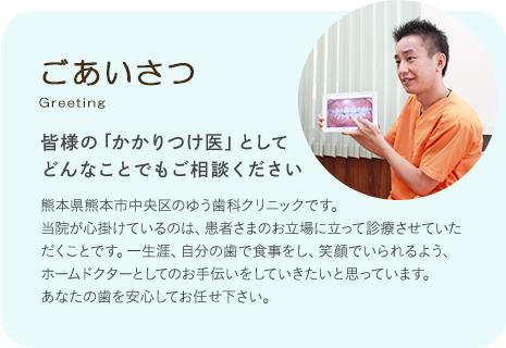 ごあいさつ 皆様の「かかりつけ医」としてどんなことでもご相談ください 熊本県熊本市中央区のゆう歯科クリニックです。当院が心掛けているのは、患者さまのお立場に立って診療させていただくことです。一生涯、自分の歯で食事をし、笑顔でいられるよう、ホームドクターとしてのお手伝いをしていきたいと思っています。あなたの歯を安心してお任せ下さい。